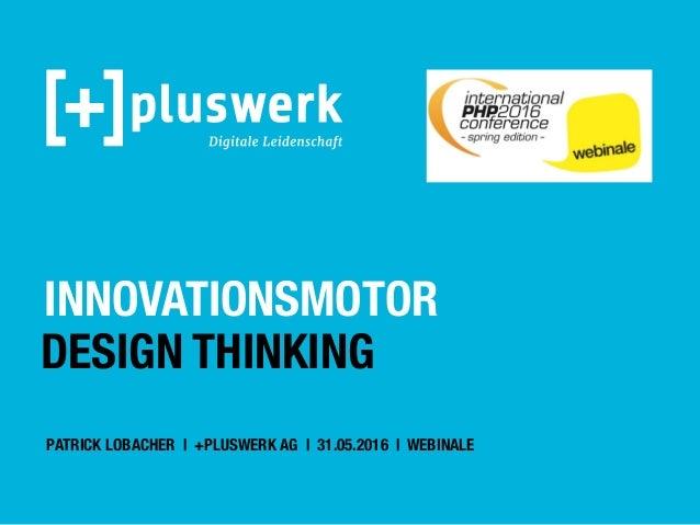 INNOVATIONSMOTOR DESIGN THINKING PATRICK LOBACHER | +PLUSWERK AG | 31.05.2016 | WEBINALE