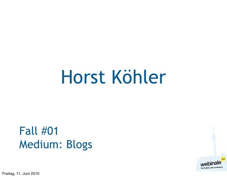 Horst Köhler            Fall #01           Medium: Blogs  Freitag, 11. Juni 2010