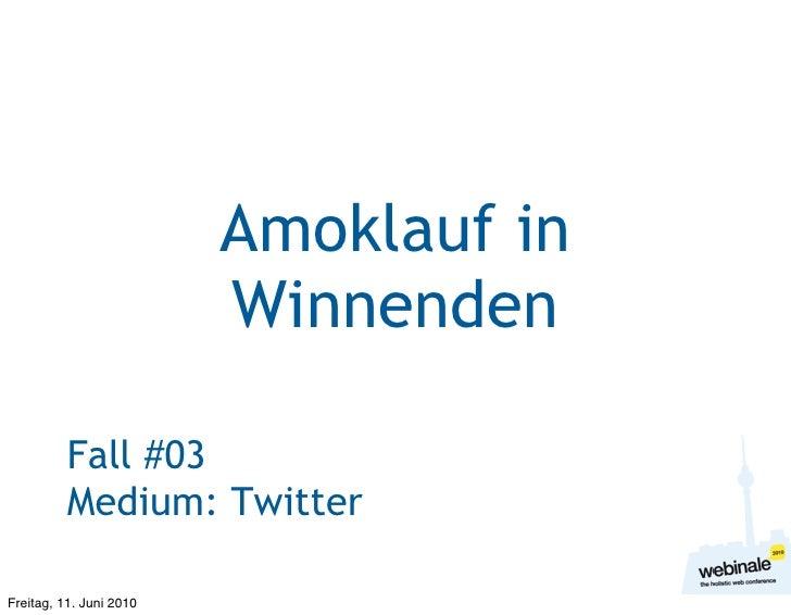 Amoklauf in                          Winnenden            Fall #03           Medium: Twitter  Freitag, 11. Juni 2010