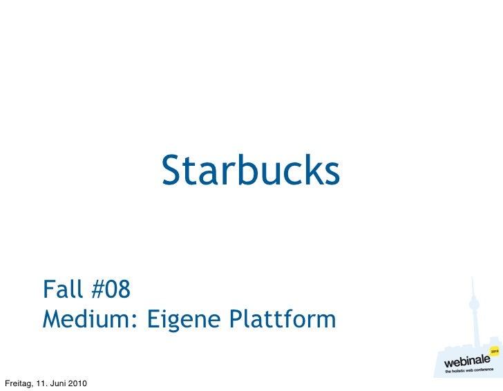 Starbucks            Fall #08           Medium: Eigene Plattform  Freitag, 11. Juni 2010