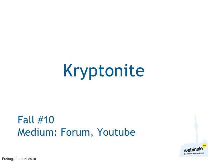 Kryptonite            Fall #10           Medium: Forum, Youtube  Freitag, 11. Juni 2010