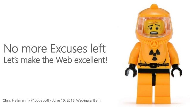Chris Heilmann - @codepo8 - June 10, 2015, Webinale, Berlin No more Excuses left Let's make the Web excellent!