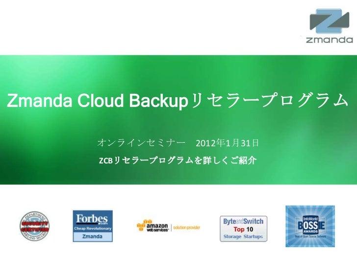 Zmanda Cloud Backupリセラープログラム              オンラインセミナー 2012年1月31日               ZCBリセラープログラムを詳しくご紹介  Zmanda Cloud Backup   ww...