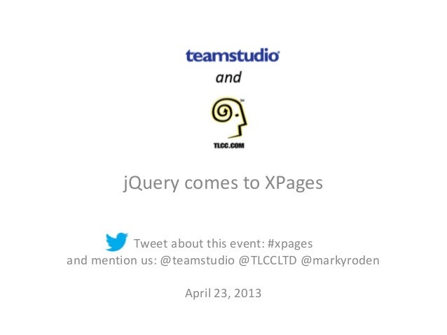jQuery comes to XPages           Tweet about this event: #xpagesand mention us: @teamstudio @TLCCLTD @markyroden          ...