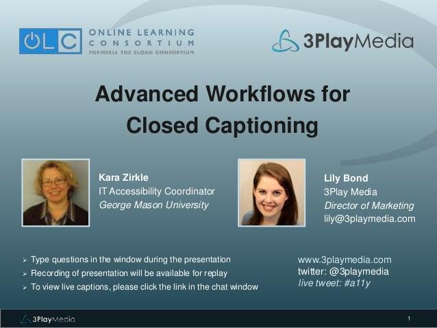 1 Advanced Workflows for Closed Captioning Kara Zirkle IT Accessibility Coordinator George Mason University www.3playmedia...