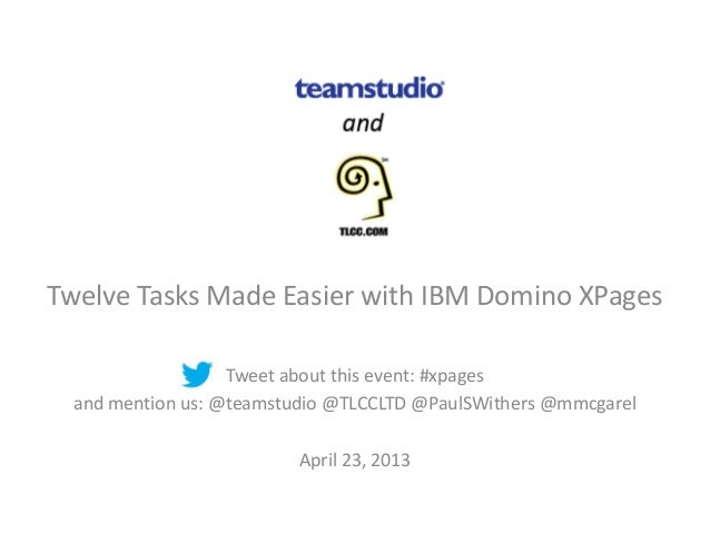 Twelve Tasks Made Easier with IBM Domino XPagesTweet about this event: #xpagesand mention us: @teamstudio @TLCCLTD @PaulSW...