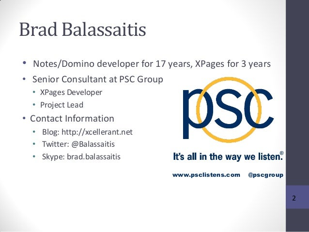 Brad Balassaitis • Notes/Domino developer for 17 years, XPages for 3 years • Senior Consultant at PSC Group • XPages Devel...