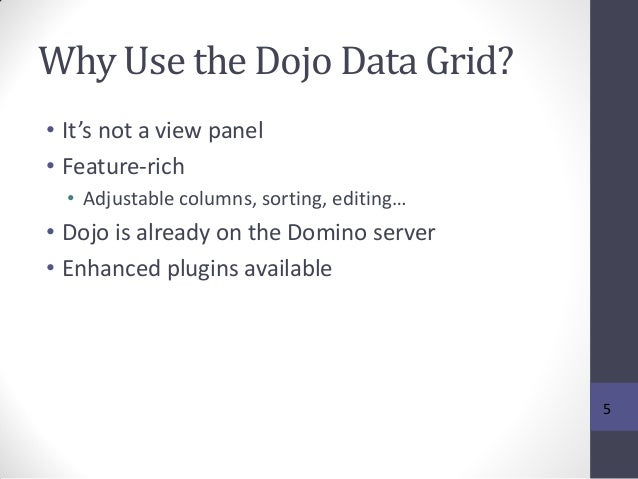 Why Use the Dojo Data Grid? • It's not a view panel • Feature-rich • Adjustable columns, sorting, editing… • Dojo is alrea...