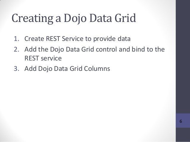 Creating a Dojo Data Grid 1. Create REST Service to provide data 2. Add the Dojo Data Grid control and bind to the REST se...