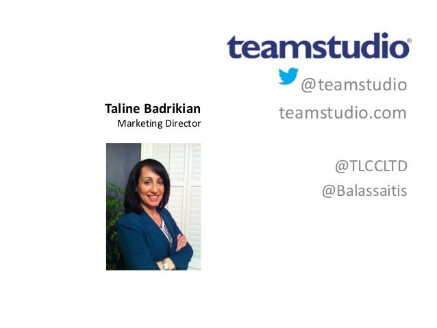 @teamstudio teamstudio.com @TLCCLTD @Balassaitis Taline Badrikian Marketing Director