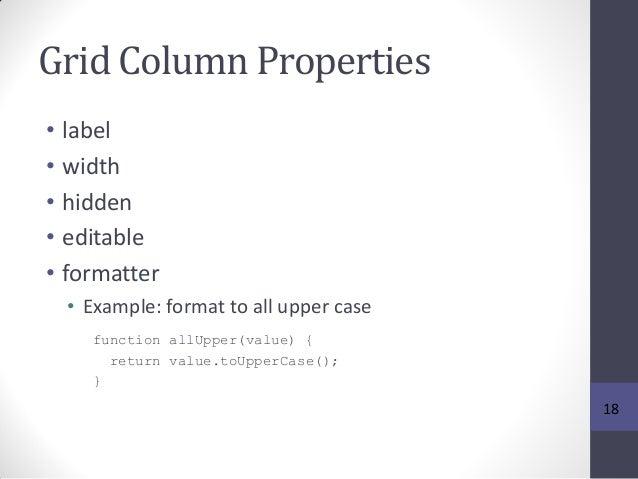 Grid Column Properties • label • width • hidden • editable • formatter • Example: format to all upper case function allUpp...