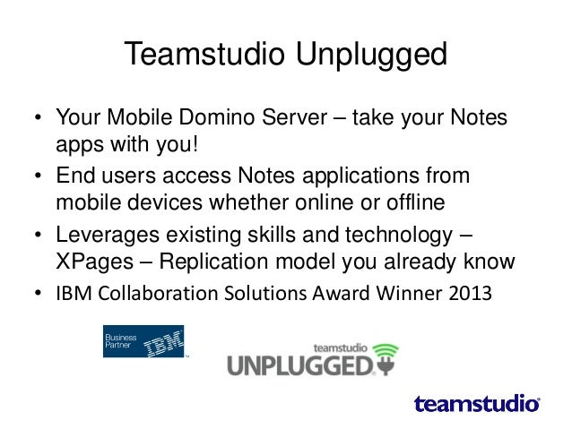 Teamstudio Unplugged • Your Mobile Domino Server – take your Notes apps with you! • End users access Notes applications fr...