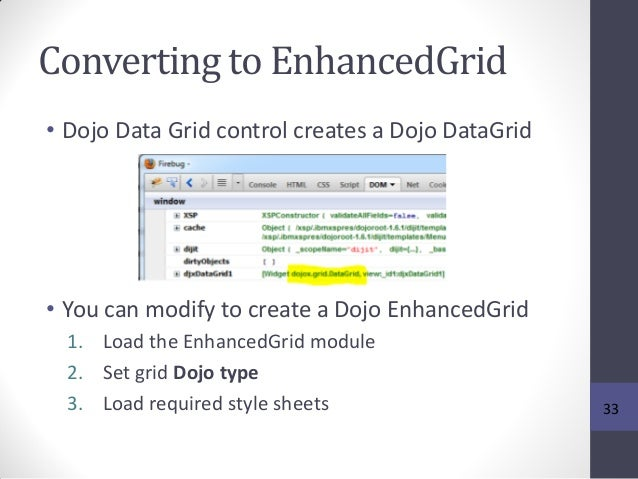 Converting to EnhancedGrid • Dojo Data Grid control creates a Dojo DataGrid • You can modify to create a Dojo EnhancedGrid...