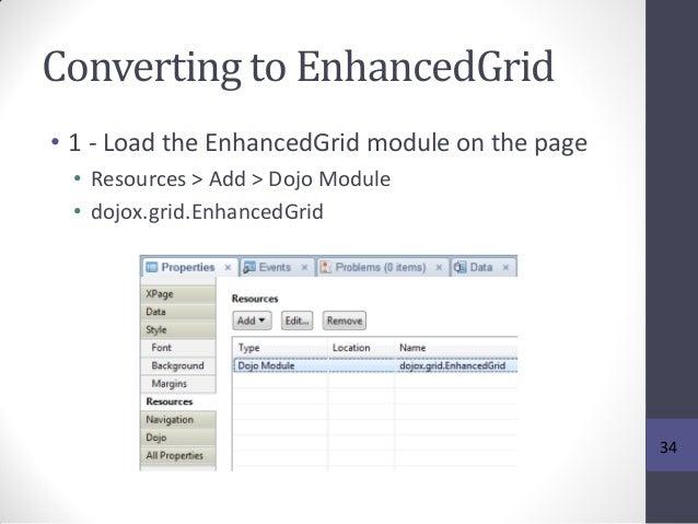 Converting to EnhancedGrid • 1 - Load the EnhancedGrid module on the page • Resources > Add > Dojo Module • dojox.grid.Enh...