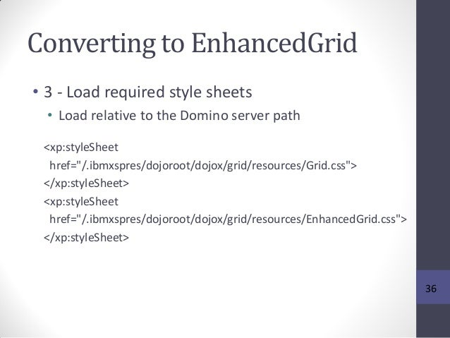 Converting to EnhancedGrid • 3 - Load required style sheets • Load relative to the Domino server path <xp:styleSheet href=...