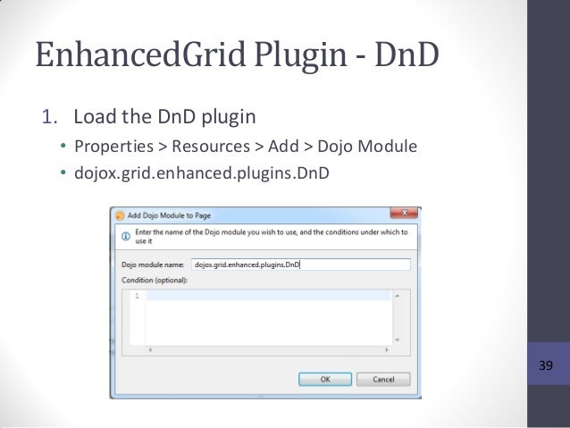 EnhancedGrid Plugin - DnD 1. Load the DnD plugin • Properties > Resources > Add > Dojo Module • dojox.grid.enhanced.plugin...