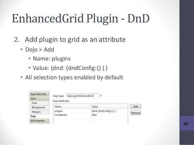 EnhancedGrid Plugin - DnD 2. Add plugin to grid as an attribute • Dojo > Add • Name: plugins • Value: {dnd: {dndConfig:{} ...