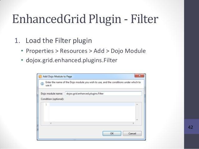 EnhancedGrid Plugin - Filter 1. Load the Filter plugin • Properties > Resources > Add > Dojo Module • dojox.grid.enhanced....