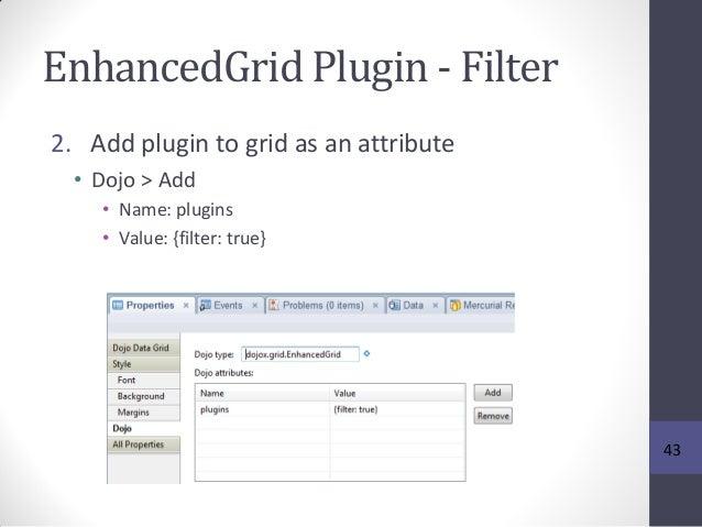 EnhancedGrid Plugin - Filter 2. Add plugin to grid as an attribute • Dojo > Add • Name: plugins • Value: {filter: true} 43