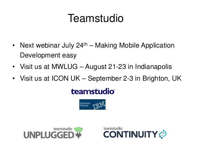 Teamstudio • Next webinar July 24th – Making Mobile Application Development easy • Visit us at MWLUG – August 21-23 in Ind...