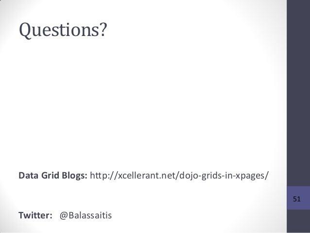 Questions? Data Grid Blogs: http://xcellerant.net/dojo-grids-in-xpages/ Twitter: @Balassaitis 51