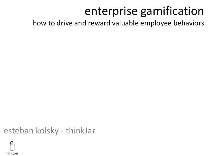 enterprise gamification       how to drive and reward valuable employee behaviorsesteban kolsky - thinkJar
