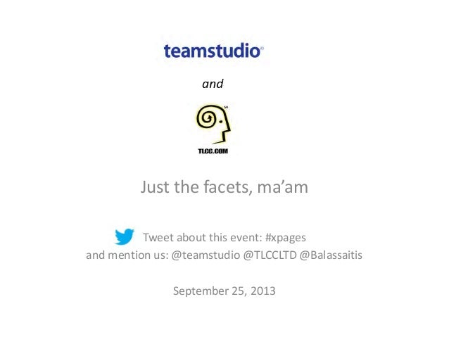 Just the facets, ma'am Tweet about this event: #xpages and mention us: @teamstudio @TLCCLTD @Balassaitis September 25, 2013