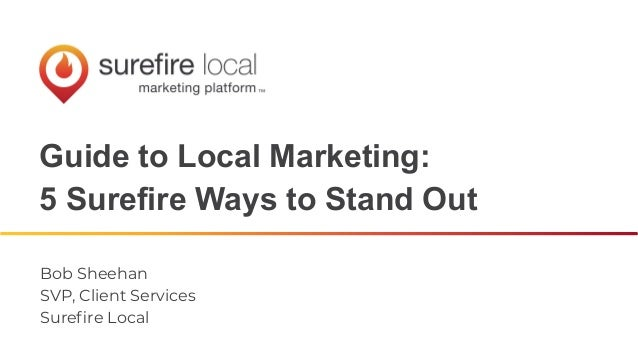 Guide to Local Marketing: 5 Surefire Ways to Stand Out Bob Sheehan SVP, Client Services Surefire Local