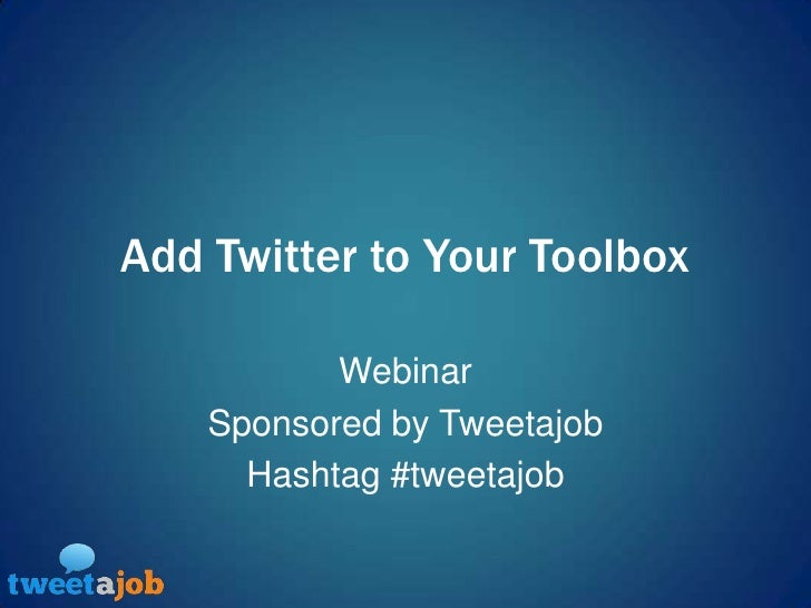 Add Twitter to Your Toolbox<br />Webinar<br />Sponsored by Tweetajob<br />Hashtag #tweetajob<br />