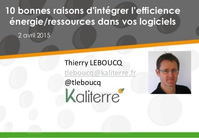 10 bonnes raisons d'intégrer l'efficience énergie/ressources dans vos logiciels 2 avril 2015 Thierry LEBOUCQ tleboucq@kali...