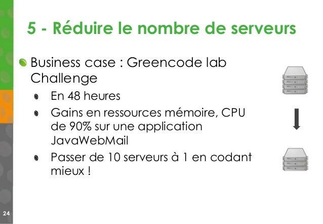 5 - Réduire le nombre de serveurs 24 Business case : Greencode lab Challenge En 48 heures Gains en ressources mémoire, CPU...