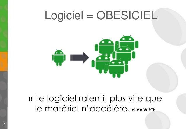 7 « Le logiciel ralentit plus vite que le matériel n'accélère» loi de WIRTH Logiciel = OBESICIEL