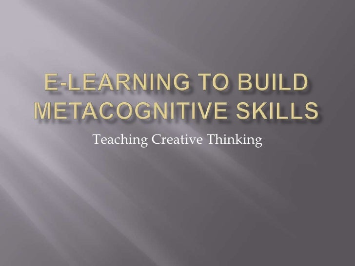 E-Learning to Build Metacognitive Skills<br />Teaching Creative Thinking<br />