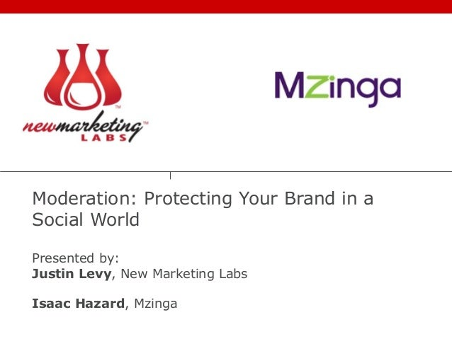 Moderation: Protecting Your Brand in a Social World Presented by: Justin Levy, New Marketing Labs Isaac Hazard, Mzinga