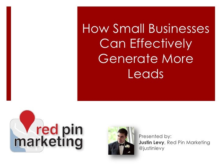 How Small Businesses Can Effectively Generate More Leads<br />Presented by:<br />Justin Levy, Red Pin Marketing<br />@just...