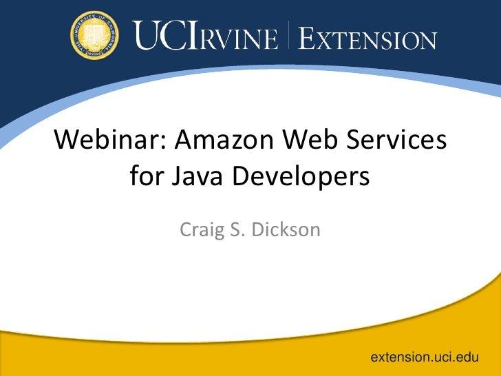 Webinar: Amazon Web Services     for Java Developers        Craig S. Dickson                           extension.uci.edu