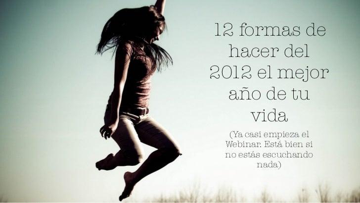 12 formas de  hacer del2012 el mejor  año de tu     vida  (Ya casi empieza el Webinar. Está bien si no estás escuchando   ...