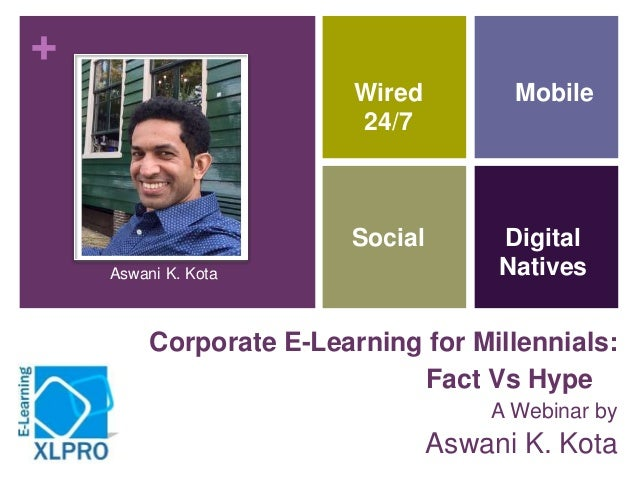 + Corporate E-Learning for Millennials: Fact Vs Hype A Webinar by Aswani K. Kota Engage Mobile Social Wired 24/7 Digital N...