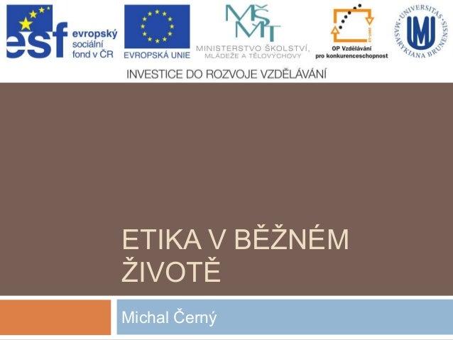 ETIKA V BĚŽNÉM ŽIVOTĚ Michal Černý