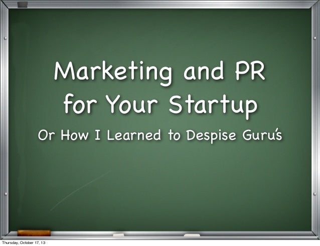 Marketing and PR for Your Startup Or How I Learned to Despise Guru's  Thursday, October 17, 13