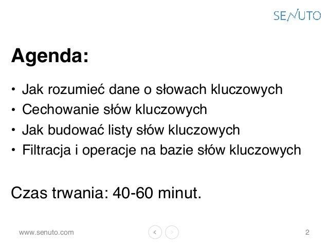 www.senuto.com Agenda: • Jak rozumieć dane o słowach kluczowych • Cechowanie słów kluczowych • Jak budować listy słów kluc...