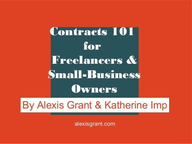 Contracts 101 for Freelancers & Small-Business Owners By Alexis Grant & Katherine Imp alexisgrant.com