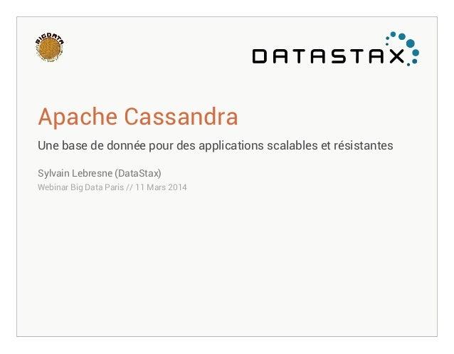 Apache Cassandra Une base de donnée pour des applications scalables et résistantes Sylvain Lebresne (DataStax) Webinar Big...