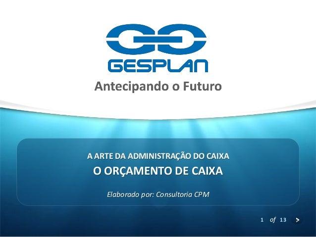 1  of 13  O ORÇAMENTO DE CAIXA  Elaborado por: Consultoria CPM  A ARTE DA ADMINISTRAÇÃO DO CAIXA