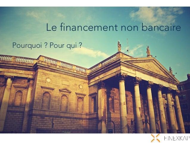 Le financement non bancaire Pourquoi ? Pour qui ?