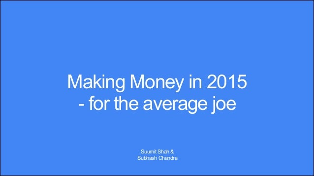 Making Money in 2015 - for the average joe Suumit Shah & Subhash Chandra