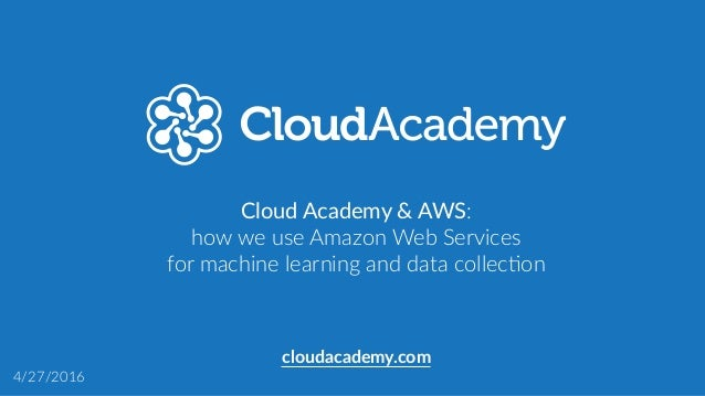 Cloud Academy & AWS:  how we use Amazon Web Services  for machine learning and data collec:on cloudacademy....