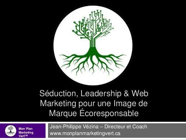 Séduction, Leadership & Web Marketing pour une Image de Marque Écoresponsable Jean-Philippe Vézina – Directeur et Coach ww...