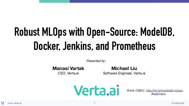 www.verta.ai Confidential Robust MLOps with Open-Source: ModelDB, Docker, Jenkins, and Prometheus !1 Presented by: Manasi V...