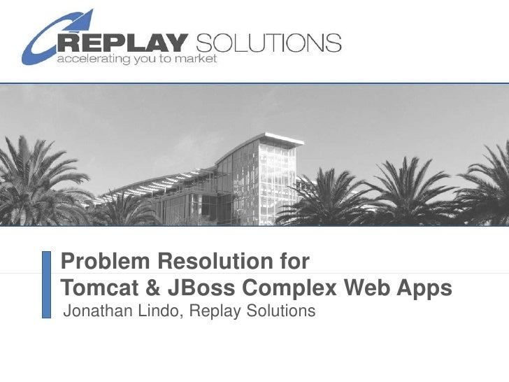 Problem Resolution for Tomcat & JBossComplex Web Apps<br />Jonathan Lindo, Replay Solutions<br />